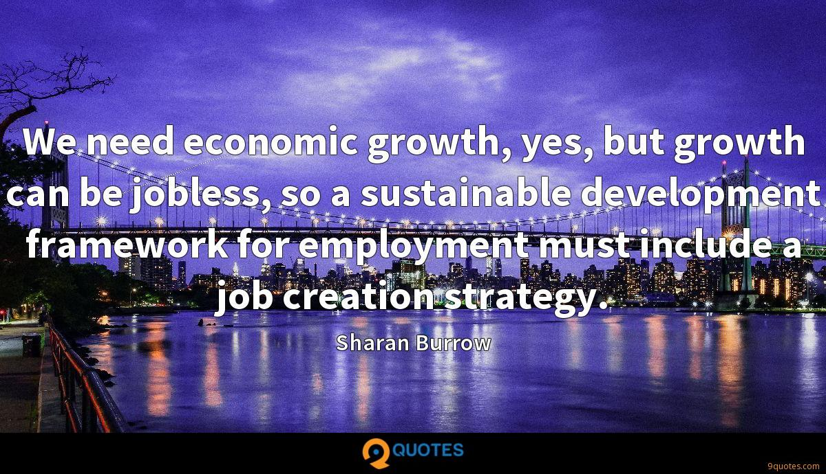 We need economic growth, yes, but growth can be jobless, so a sustainable development framework for employment must include a job creation strategy.