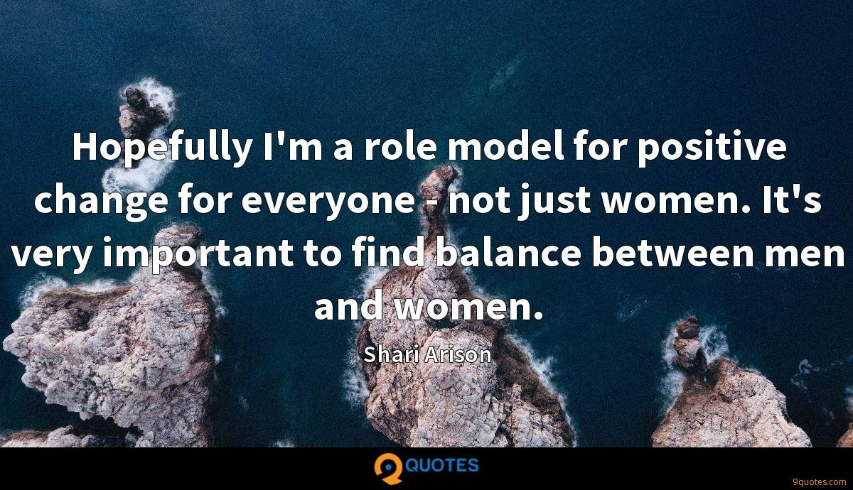 Hopefully I'm a role model for positive change for everyone - not just women. It's very important to find balance between men and women.