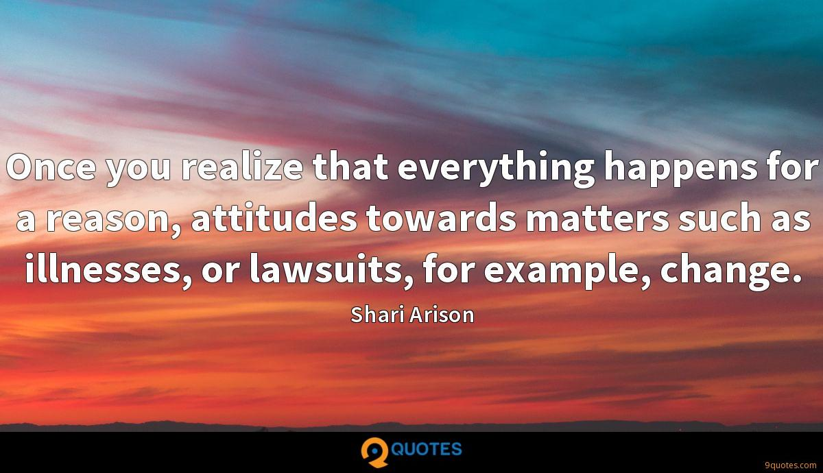 Once you realize that everything happens for a reason, attitudes towards matters such as illnesses, or lawsuits, for example, change.