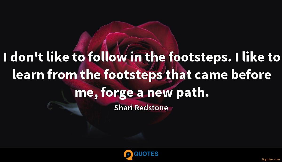 I don't like to follow in the footsteps. I like to learn from the footsteps that came before me, forge a new path.