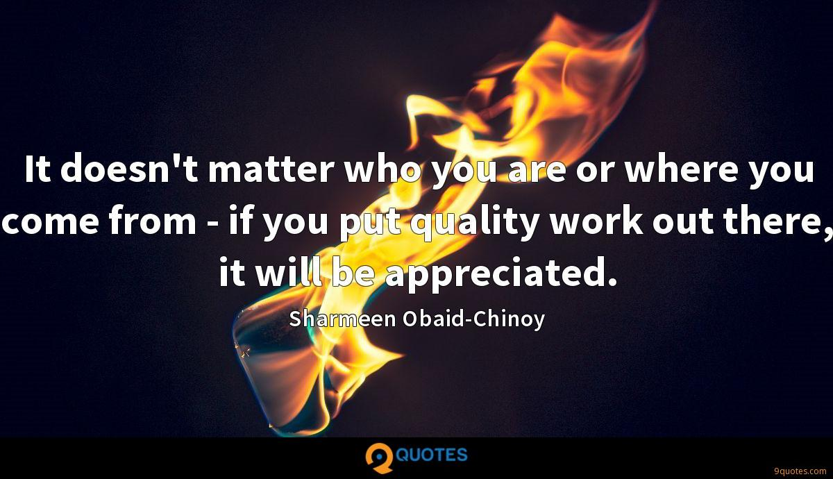 It doesn't matter who you are or where you come from - if you put quality work out there, it will be appreciated.