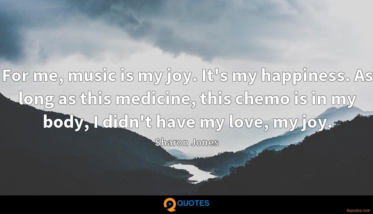 For me, music is my joy. It's my happiness. As long as this medicine, this chemo is in my body, I didn't have my love, my joy.