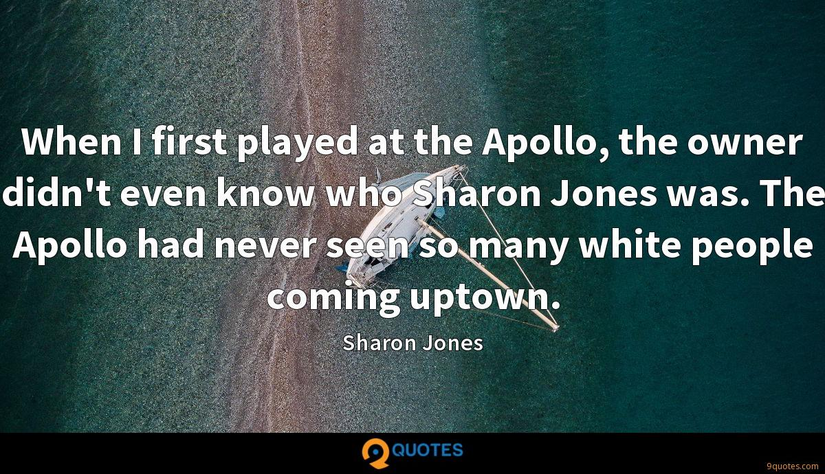 When I first played at the Apollo, the owner didn't even know who Sharon Jones was. The Apollo had never seen so many white people coming uptown.