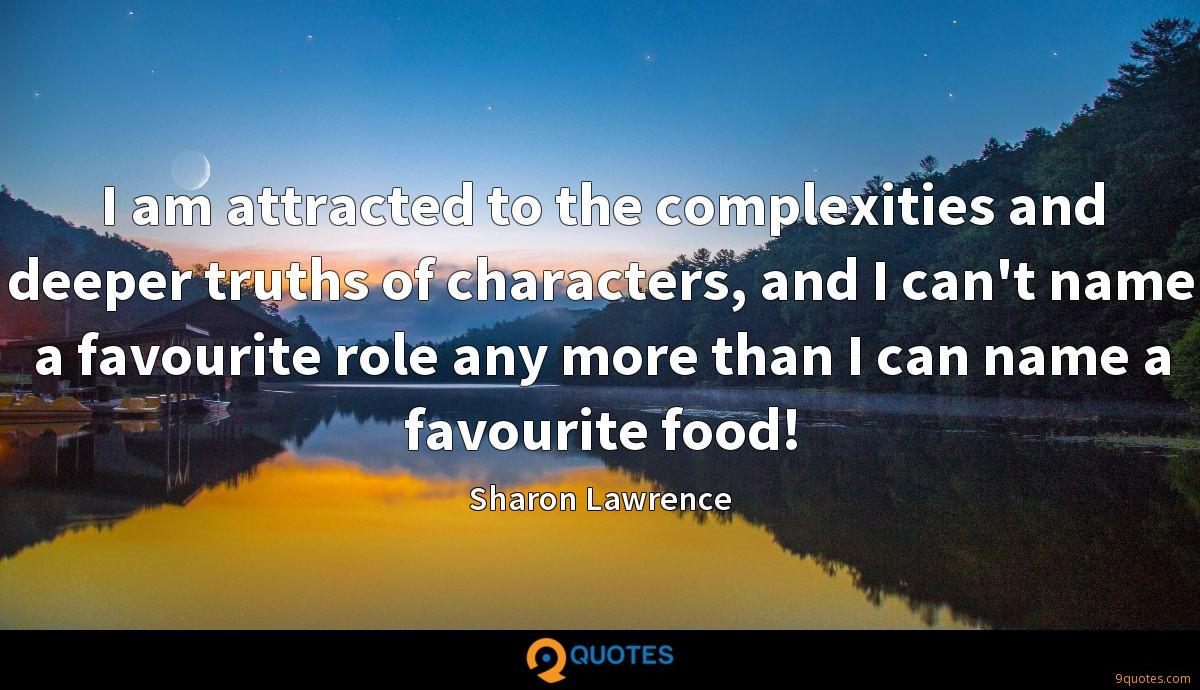 I am attracted to the complexities and deeper truths of characters, and I can't name a favourite role any more than I can name a favourite food!