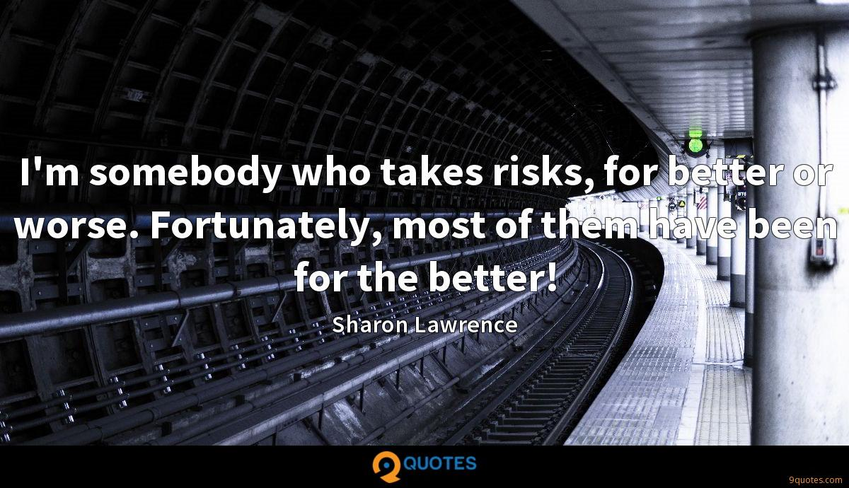 I'm somebody who takes risks, for better or worse. Fortunately, most of them have been for the better!