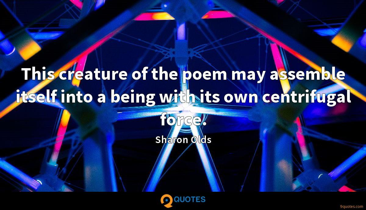This creature of the poem may assemble itself into a being with its own centrifugal force.
