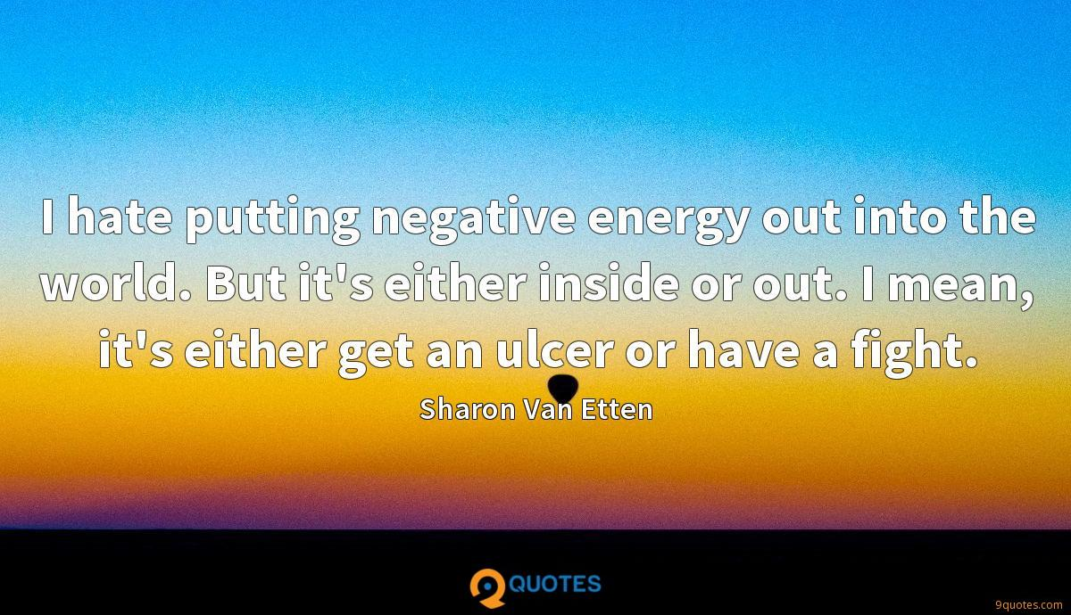 I hate putting negative energy out into the world. But it's either inside or out. I mean, it's either get an ulcer or have a fight.