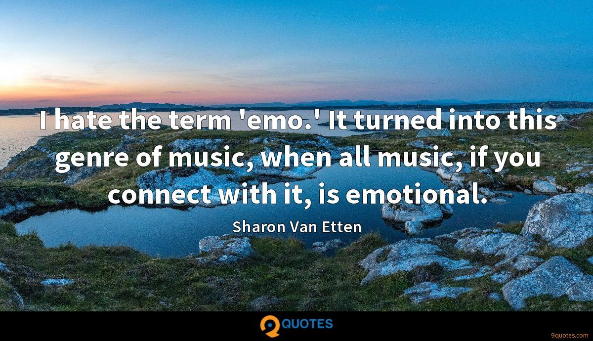 I hate the term 'emo.' It turned into this genre of music, when all music, if you connect with it, is emotional.