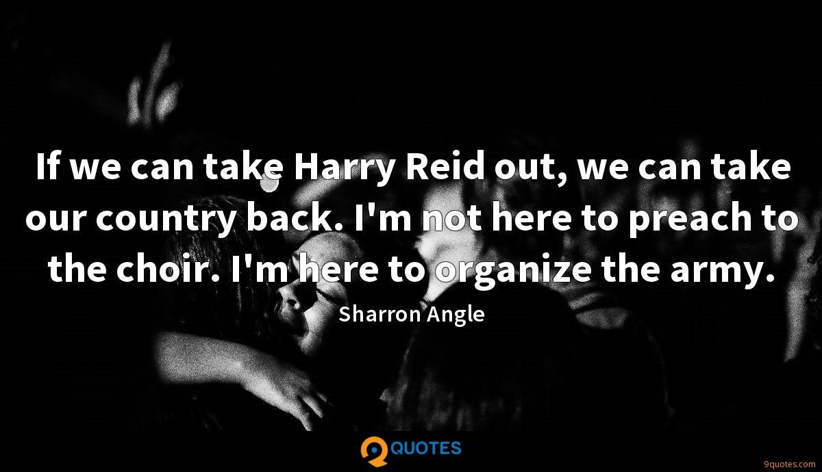 If we can take Harry Reid out, we can take our country back. I'm not here to preach to the choir. I'm here to organize the army.