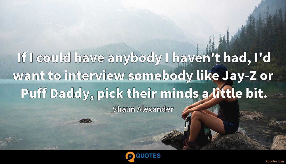 If I could have anybody I haven't had, I'd want to interview somebody like Jay-Z or Puff Daddy, pick their minds a little bit.