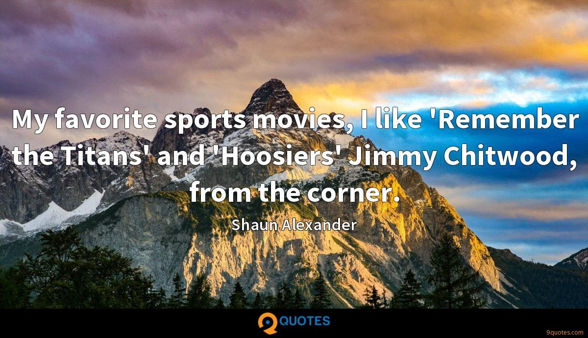 My favorite sports movies, I like 'Remember the Titans' and 'Hoosiers' Jimmy Chitwood, from the corner.