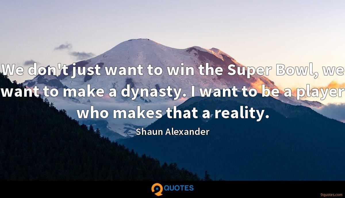 We don't just want to win the Super Bowl, we want to make a dynasty. I want to be a player who makes that a reality.