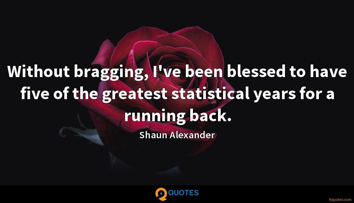 Without bragging, I've been blessed to have five of the greatest statistical years for a running back.