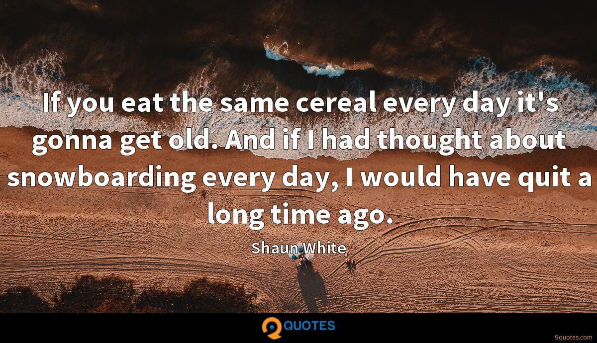 If you eat the same cereal every day it's gonna get old. And if I had thought about snowboarding every day, I would have quit a long time ago.