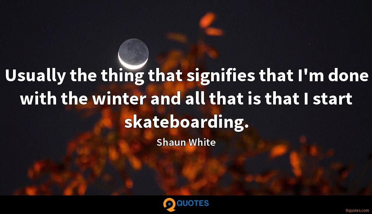 Usually the thing that signifies that I'm done with the winter and all that is that I start skateboarding.
