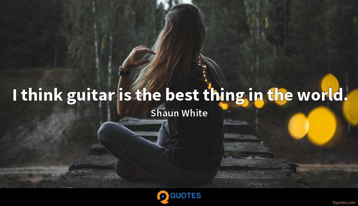 I think guitar is the best thing in the world.