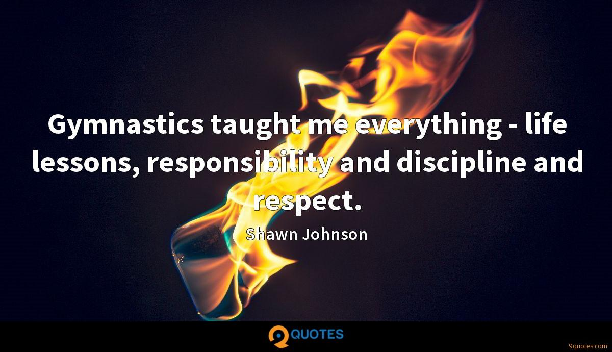 Gymnastics taught me everything - life lessons, responsibility and discipline and respect.