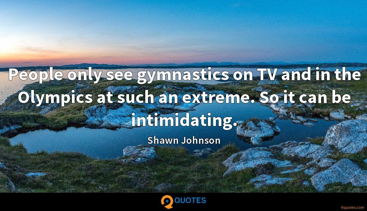 People only see gymnastics on TV and in the Olympics at such an extreme. So it can be intimidating.