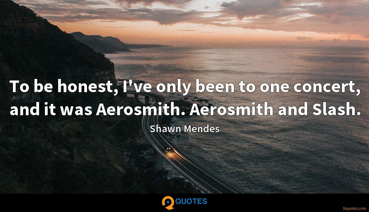 To be honest, I've only been to one concert, and it was Aerosmith. Aerosmith and Slash.