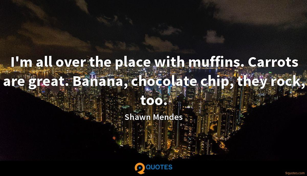 I'm all over the place with muffins. Carrots are great. Banana, chocolate chip, they rock, too.