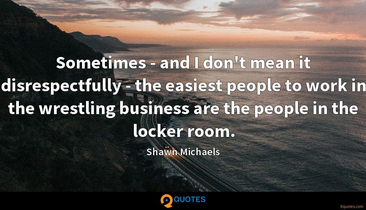 Sometimes - and I don't mean it disrespectfully - the easiest people to work in the wrestling business are the people in the locker room.