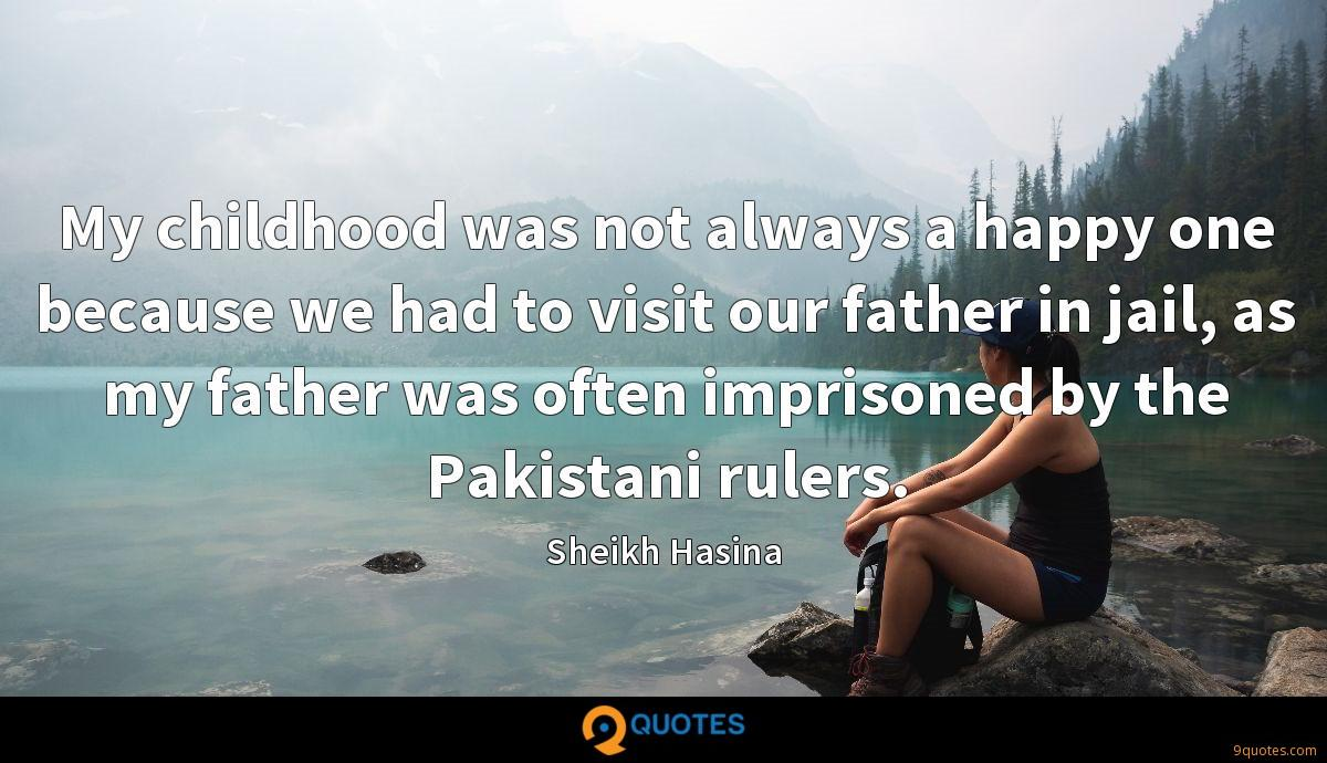My childhood was not always a happy one because we had to visit our father in jail, as my father was often imprisoned by the Pakistani rulers.