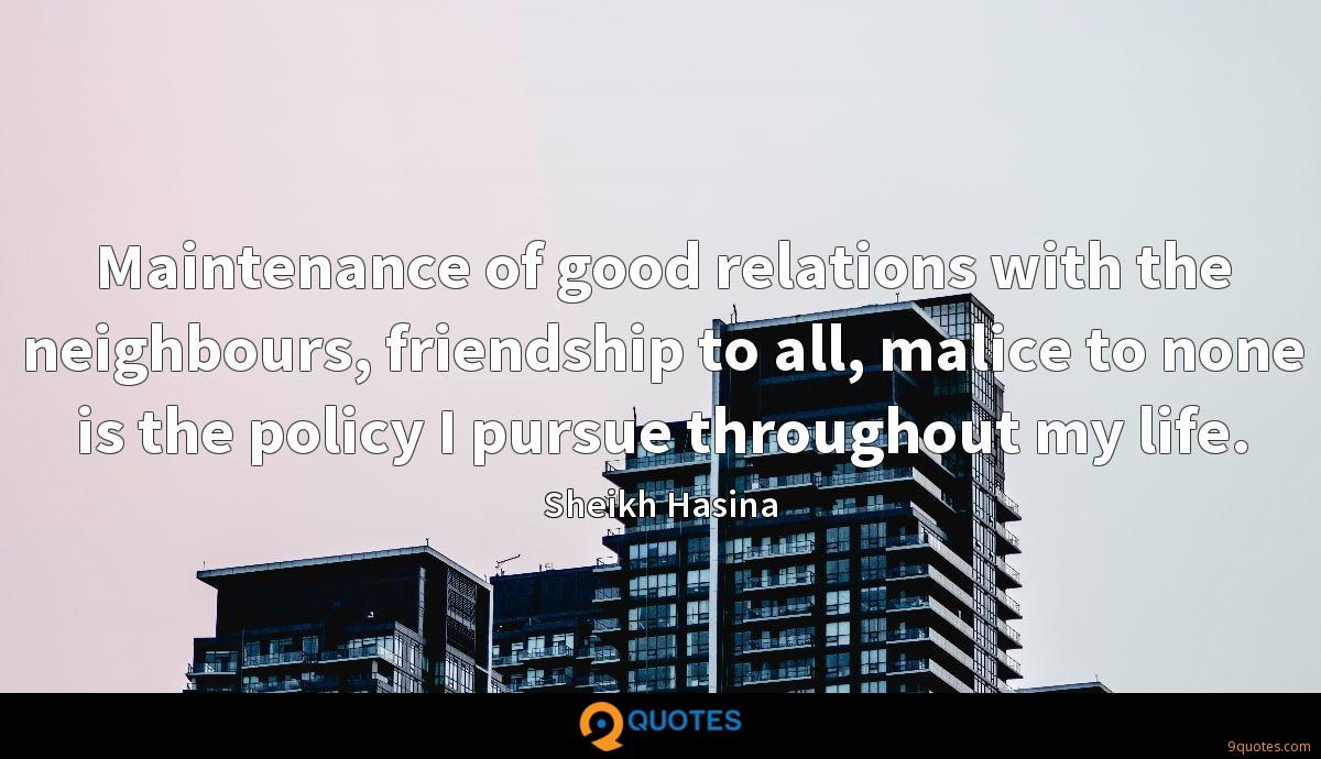 Maintenance of good relations with the neighbours, friendship to all, malice to none is the policy I pursue throughout my life.