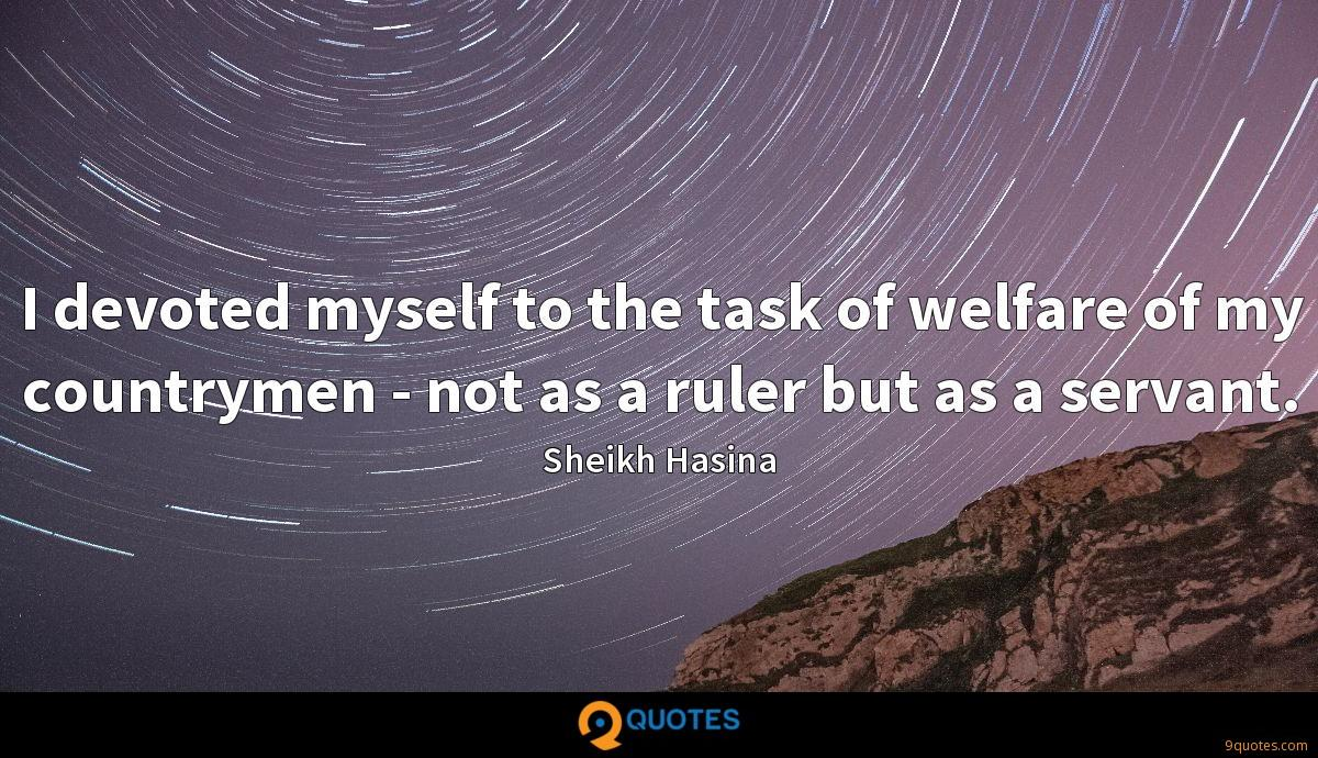 I devoted myself to the task of welfare of my countrymen - not as a ruler but as a servant.