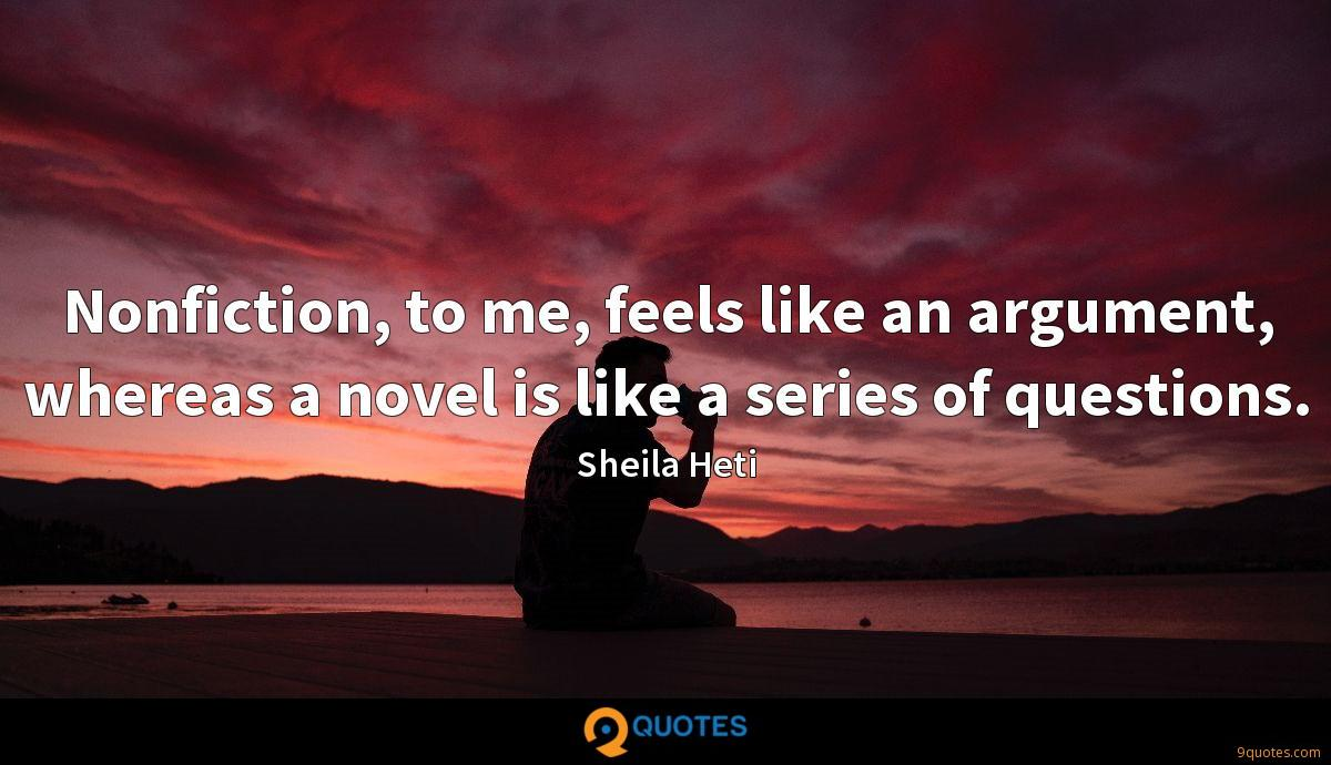 Nonfiction, to me, feels like an argument, whereas a novel is like a series of questions.
