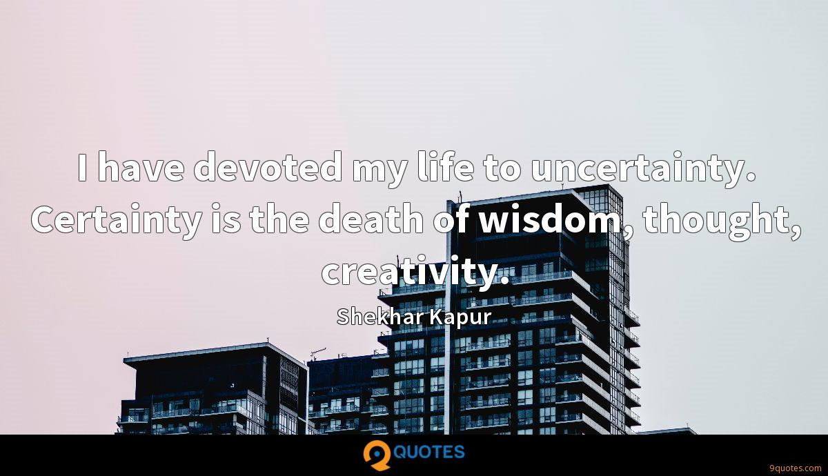 I have devoted my life to uncertainty. Certainty is the death of wisdom, thought, creativity.