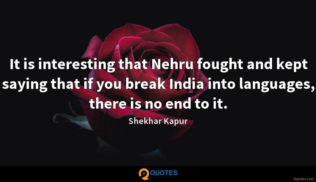 It is interesting that Nehru fought and kept saying that if you break India into languages, there is no end to it.