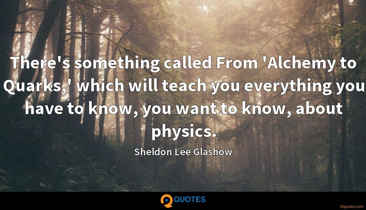 There's something called From 'Alchemy to Quarks,' which will teach you everything you have to know, you want to know, about physics.