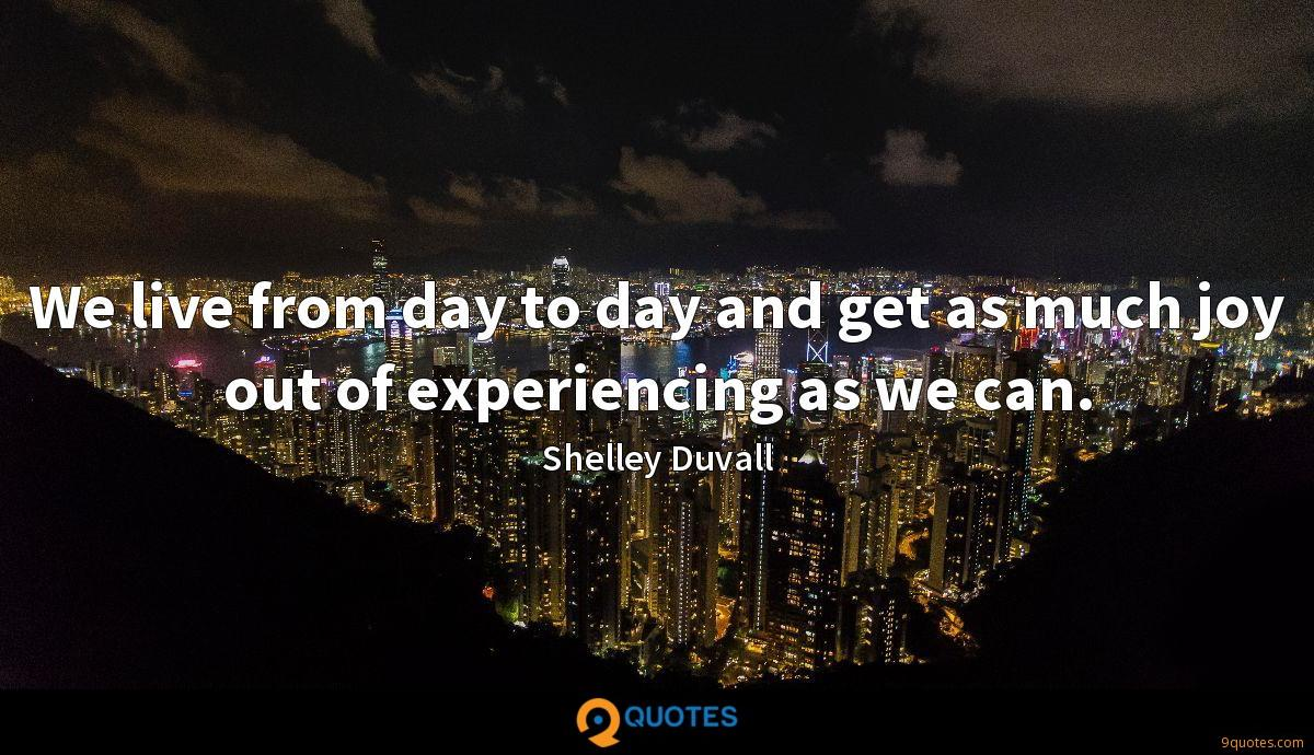 We live from day to day and get as much joy out of experiencing as we can.