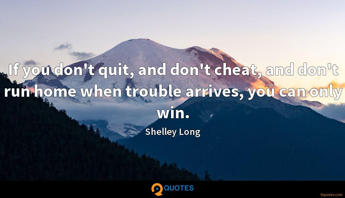 If you don't quit, and don't cheat, and don't run home when trouble arrives, you can only win.