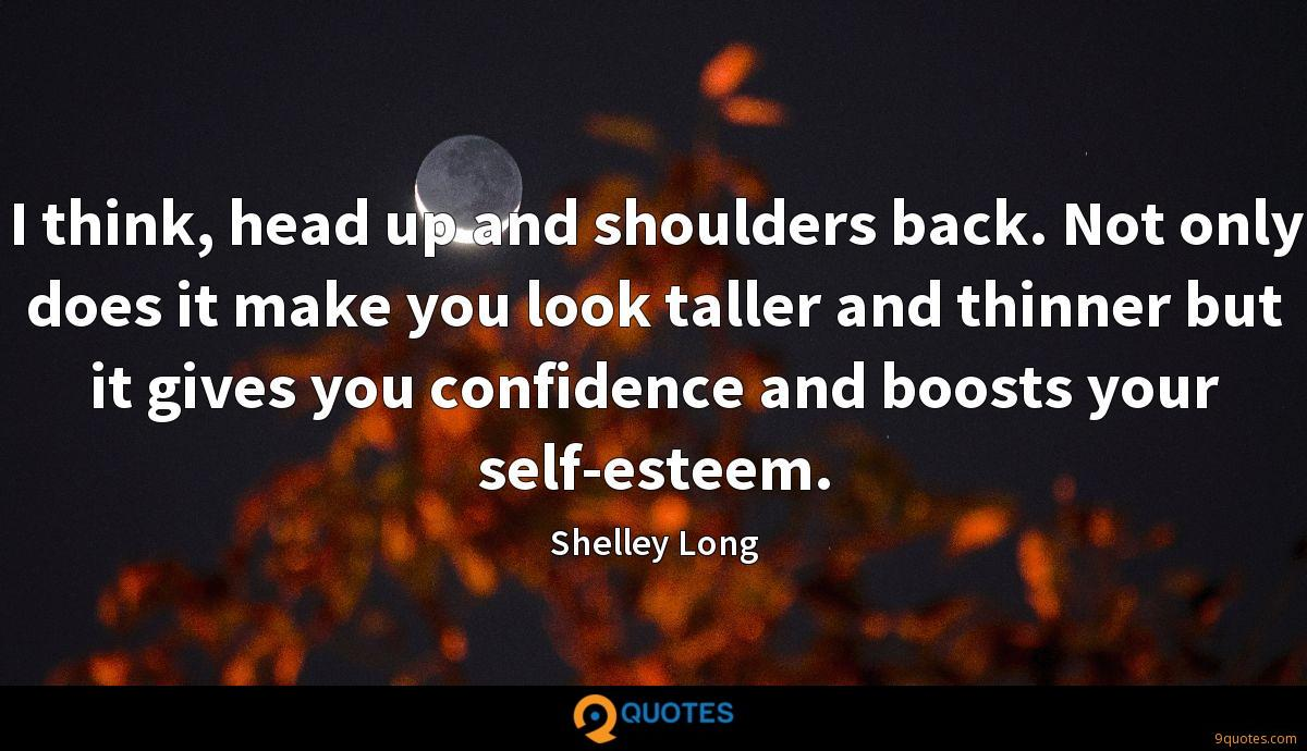 I think, head up and shoulders back. Not only does it make you look taller and thinner but it gives you confidence and boosts your self-esteem.