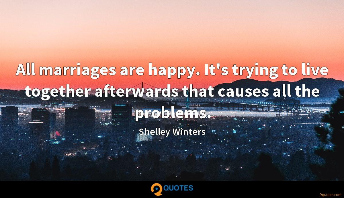 All marriages are happy. It's trying to live together afterwards that causes all the problems.