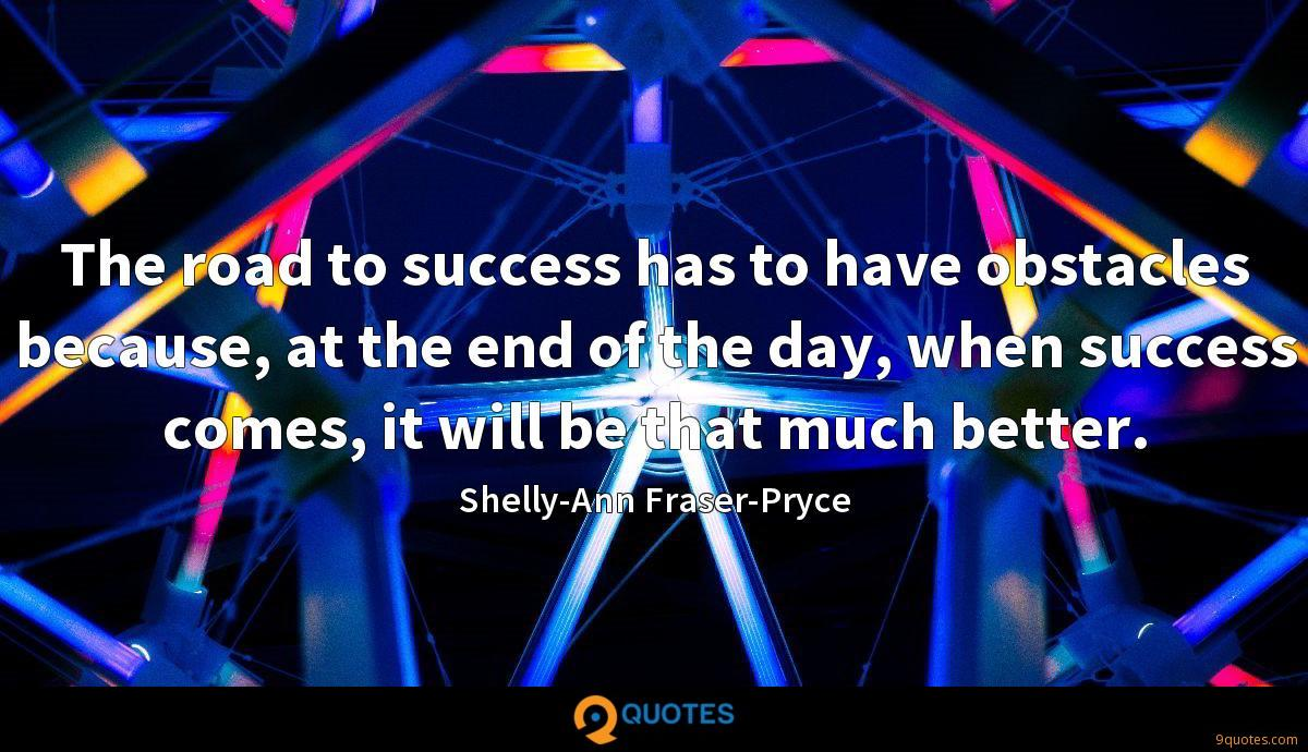 The road to success has to have obstacles because, at the end of the day, when success comes, it will be that much better.