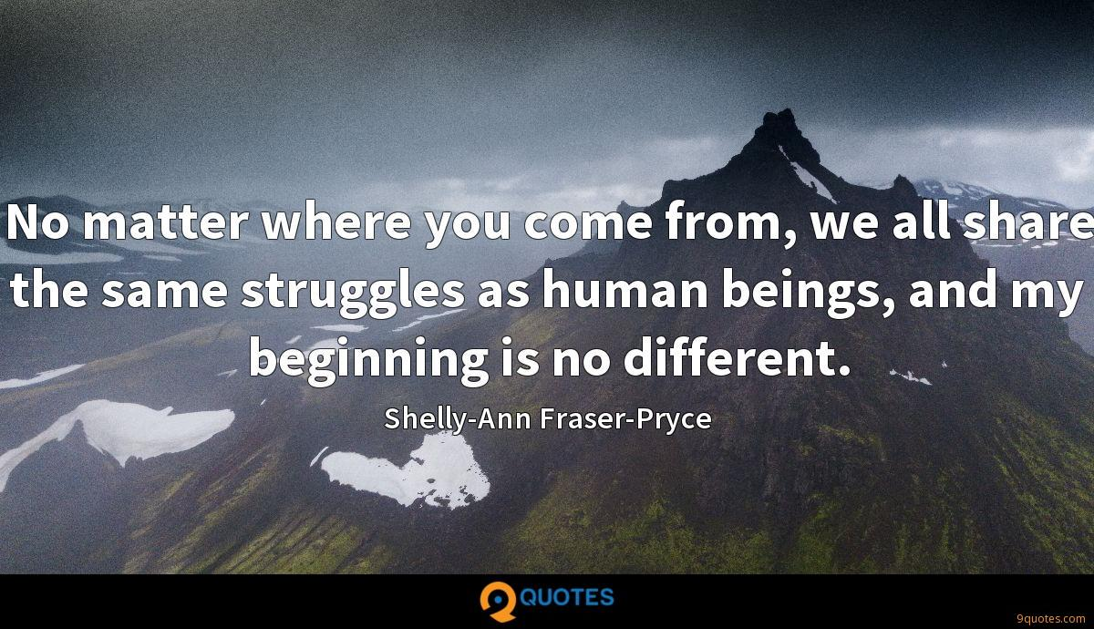 No matter where you come from, we all share the same struggles as human beings, and my beginning is no different.