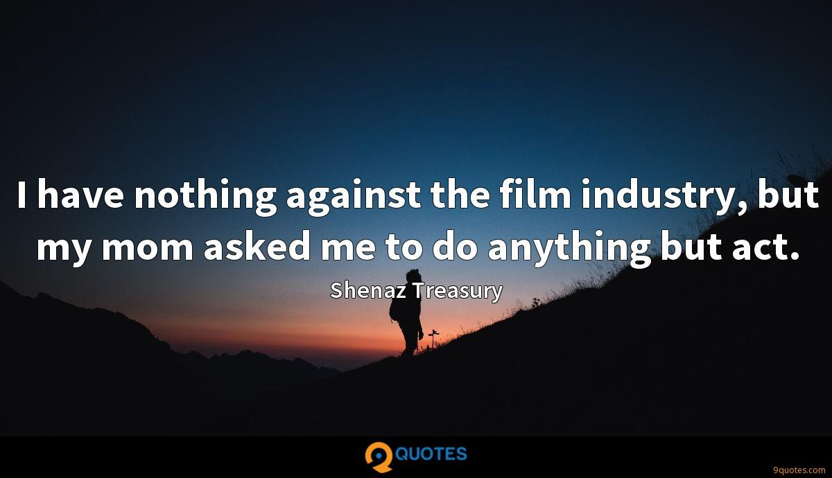 I have nothing against the film industry, but my mom asked me to do anything but act.