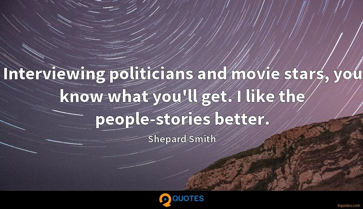 Interviewing politicians and movie stars, you know what you'll get. I like the people-stories better.