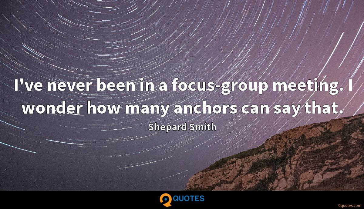 I've never been in a focus-group meeting. I wonder how many anchors can say that.