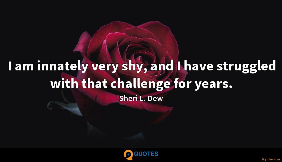 I am innately very shy, and I have struggled with that challenge for years.