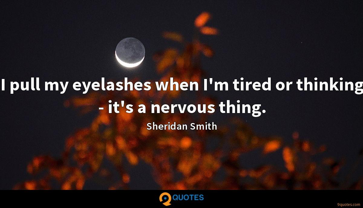 I pull my eyelashes when I'm tired or thinking - it's a nervous thing.