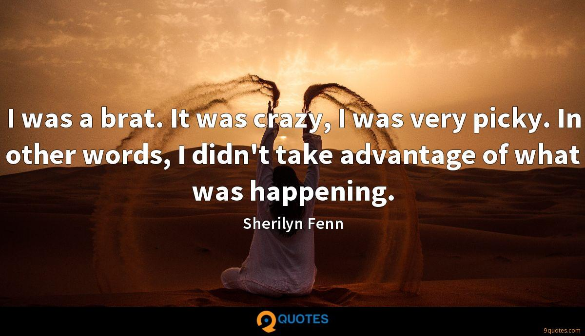 I was a brat. It was crazy, I was very picky. In other words, I didn't take advantage of what was happening.