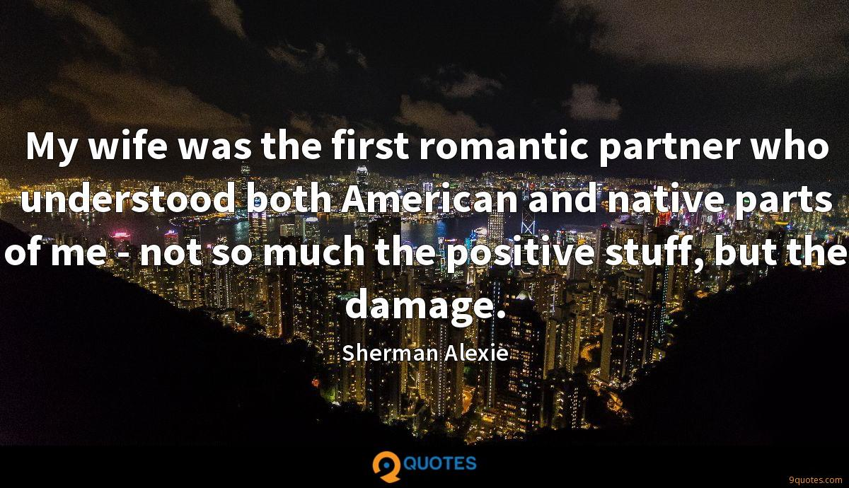 My wife was the first romantic partner who understood both American and native parts of me - not so much the positive stuff, but the damage.