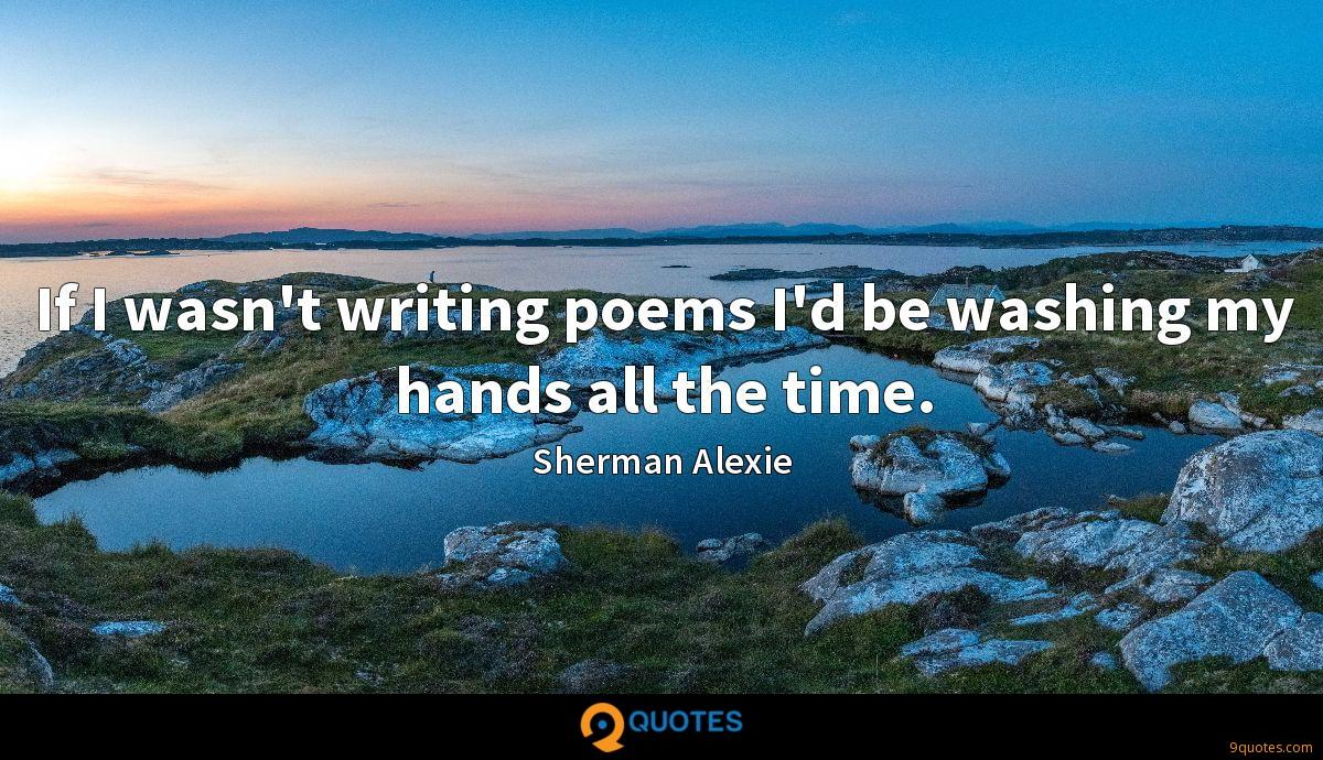 If I wasn't writing poems I'd be washing my hands all the time.