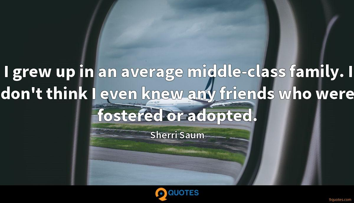 I grew up in an average middle-class family. I don't think I even knew any friends who were fostered or adopted.
