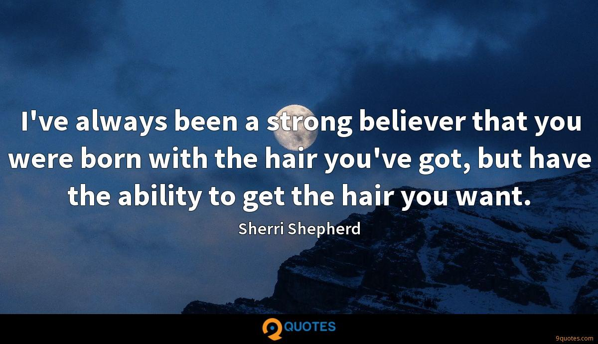 I've always been a strong believer that you were born with the hair you've got, but have the ability to get the hair you want.