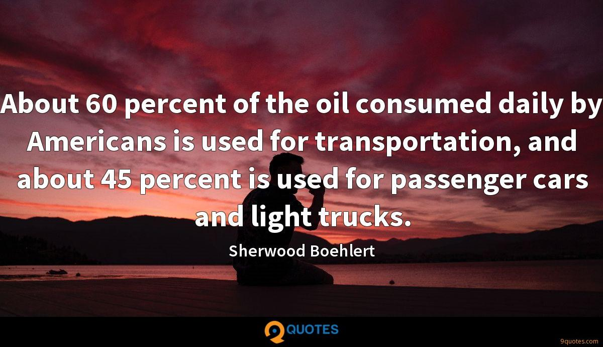 About 60 percent of the oil consumed daily by Americans is used for transportation, and about 45 percent is used for passenger cars and light trucks.
