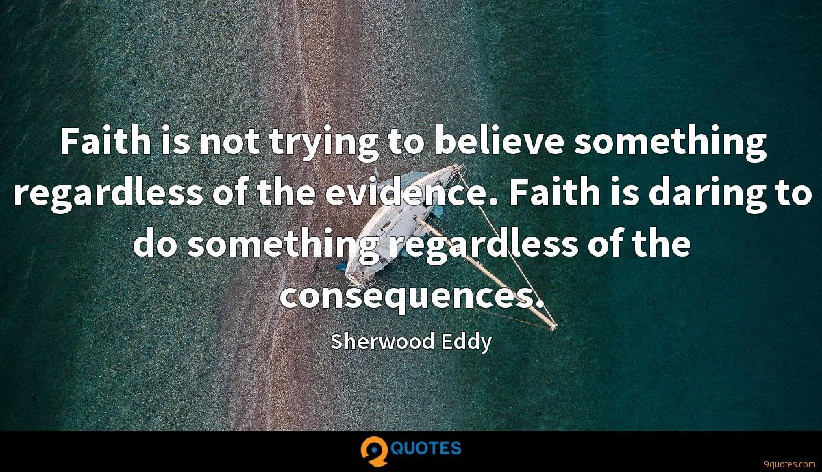 Faith is not trying to believe something regardless of the evidence. Faith is daring to do something regardless of the consequences.